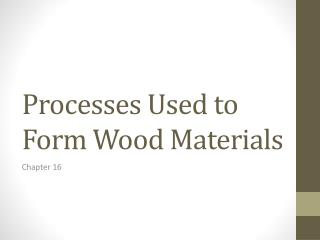 Processes Used to Form Wood Materials