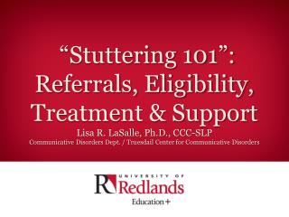 """Stuttering 101"":  Referrals, Eligibility,  Treatment & Support Lisa R. LaSalle, Ph.D., CCC-SLP"