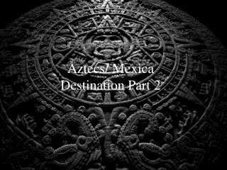 Aztecs/  Mexica Destination Part 2
