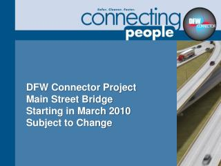 DFW Connector Project Main Street Bridge Starting in March 2010 Subject to Change