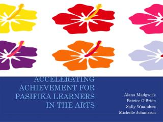 Accelerating Achievement for  Pasifika Learners IN THE arts