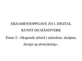 EKSAMENSOPPGAVE 2013, DIGITAL KUNST OG HÅNDVERK