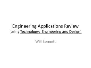 Engineering Applications Review (using  Technology:  Engineering and Design)