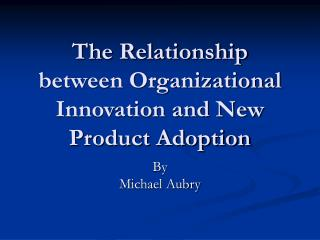 The Relationship between Organizational Innovation and New Product Adoption