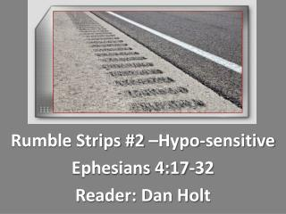 Rumble Strips  #2 –Hypo-sensitive Ephesians 4:17-32 Reader : Dan Holt