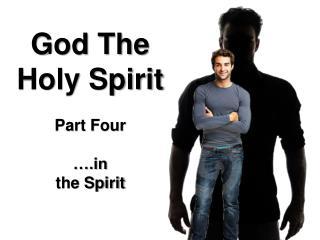 God The Holy Spirit Part  Four ….in the Spirit