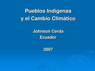 Pueblos Indígenas  y el Cambio Climático Johnson Cerda Ecuador 2007