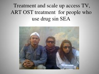 Treatment  and scale up access TV, ART OST treatment  for people who use drug sin SEA