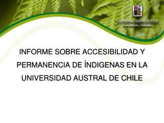 INFORME  SOBRE  ACCESIBILIDAD Y PERMANENCIA DE ÍNDIGENAS EN LA UNIVERSIDAD AUSTRAL DE CHILE