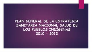 PLAN GENERAL DE LA ESTRATEGIA SANITARIA NACIONAL  SALUD  DE LOS PUEBLOS INDÍGENAS  2010 - 2012
