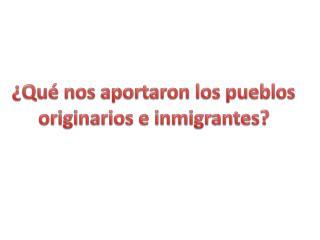 �Qu� nos aportaron los pueblos originarios e inmigrantes?