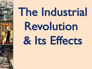 The Industrial Revolution  & Its Effects