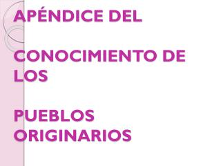 APÉNDICE DEL  CONOCIMIENTO DE LOS  PUEBLOS ORIGINARIOS