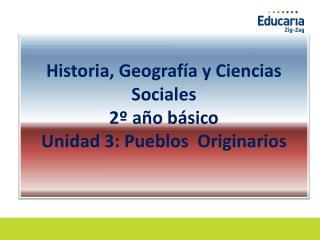 Historia, Geografía y Ciencias Sociales  2º año básico Unidad 3: Pueblos  Originarios