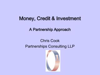 Money, Credit  Investment    A Partnership Approach  Chris Cook Partnerships Consulting LLP
