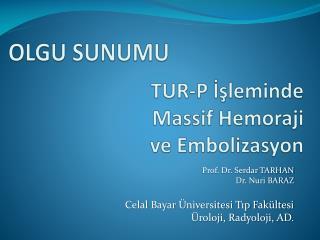 TUR-P İşleminde  Massif Hemoraji ve  Embolizasyon