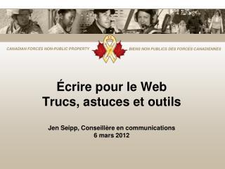 Écrire pour le Web Trucs, astuces et outils Jen Seipp, Conseillère en communications 6 mars 2012