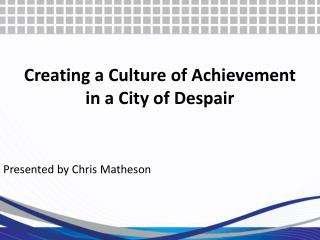 Creating  a Culture of  Achievement in a City of  Despair
