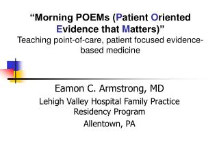 Morning POEMs Patient Oriented Evidence that Matters  Teaching point-of-care, patient focused evidence-based medicine