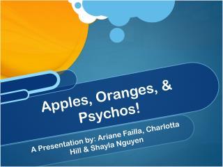 Apples, Oranges, & Psychos!