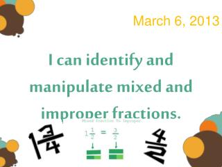 I can identify and manipulate mixed and improper fractions.