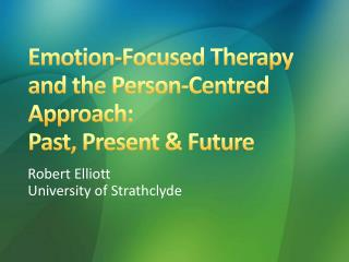 Emotion-Focused Therapy and the Person-Centred Approach :  Past , Present & Future