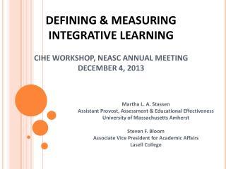 DEFINING & MEASURING INTEGRATIVE LEARNING CIHE WORKSHOP, NEASC ANNUAL MEETING DECEMBER 4, 2013