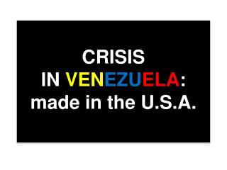 CRISIS  IN  VEN EZU ELA : made in the U.S.A.