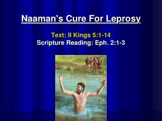 Naaman's  Cure For Leprosy Text:  II Kings 5:1-14 Scripture Reading: Eph. 2:1-3