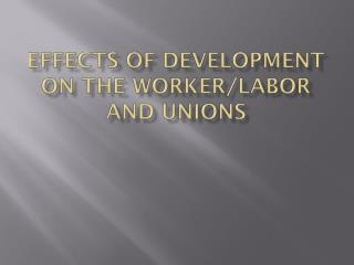 Effects of Development on the Worker/Labor and Unions