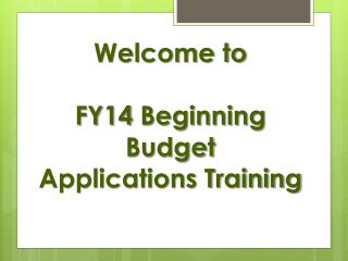 Welcome to FY14  Beginning Budget  Applications Training