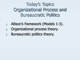 Today s Topics Organizational Process and Bureaucratic Politics