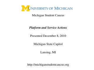 Michigan Student Caucus   Platform and Service Actions  Presented December 8, 2010  Michigan State Capitol  Lansing, MI