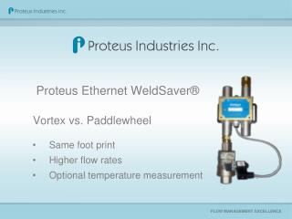 Proteus Ethernet WeldSaver® Vortex  vs.  Paddlewheel Same foot  print Higher flow rates