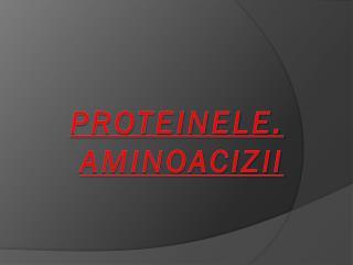 PROTEINELE. AMINOACIZII