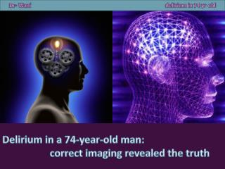 Delirium in a 74-year-old man : correct imaging revealed the truth