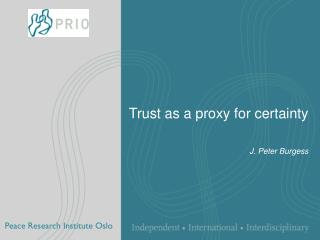 Trust as a proxy for certainty J. Peter Burgess