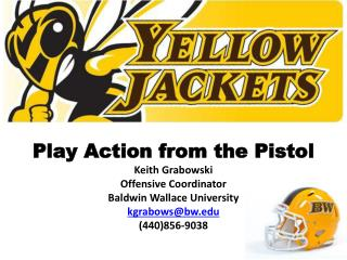 Play Action from the Pistol Keith Grabowski Offensive Coordinator Baldwin Wallace University