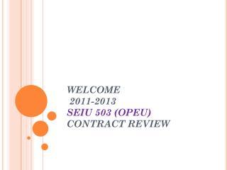 WELCOME  2011-2013  SEIU  503 ( OPEU )  CONTRACT REVIEW