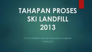 TAHAPAN PROSES SKI LANDFILL  2013