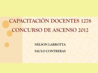 CAPACITACIÒN DOCENTES 1278 CONCURSO DE ASCENSO 2012 NELSON LARROTTA SAULO CONTRERAS