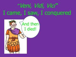 """"""" Veni, Vidi, Vici"""" I came, I saw, I conquered"""