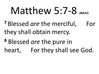 Matthew 5:7- 8 (NKJV)