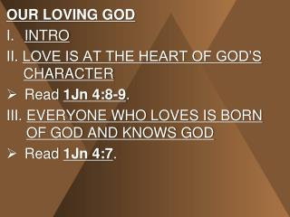 OUR LOVING GOD INTRO II.  LOVE IS AT THE HEART OF GOD'S  CHARACTER Read  1Jn 4:8-9 .