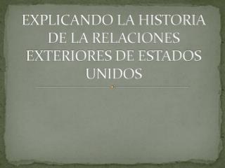 EXPLICANDO LA HISTORIA DE LA RELACIONES EXTERIORES DE ESTADOS UNIDOS