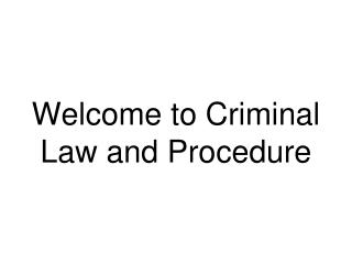 Welcome to Criminal Law and Procedure