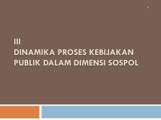 III DINAMIKA PROSES KEBIJAKAN PUBLIK DALAM DIMENSI SOSPOL