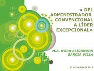 «DEL ADMINISTRADOR  CONVENCIONAL  A LÍDER EXCEPCIONAL» M.A. NORA ALEJANDRA GARCIA VILLA