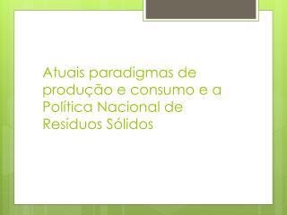 Atuais paradigmas de produção e consumo e a Política Nacional de Resíduos Sólidos