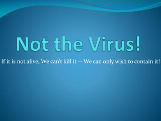Not the Virus!